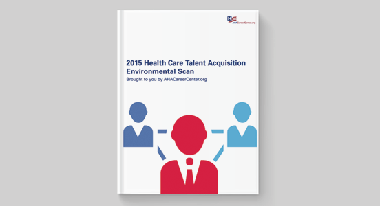5 Takeaways from the AHA 2015 Health Care Talent Acquisition Environmental Scan